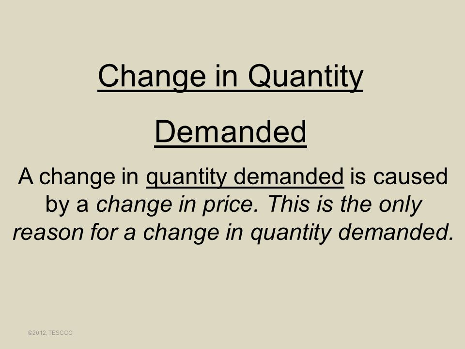 Change in Quantity Demanded A change in quantity demanded is caused by a change in price. This is the only reason for a change in quantity demanded. ©
