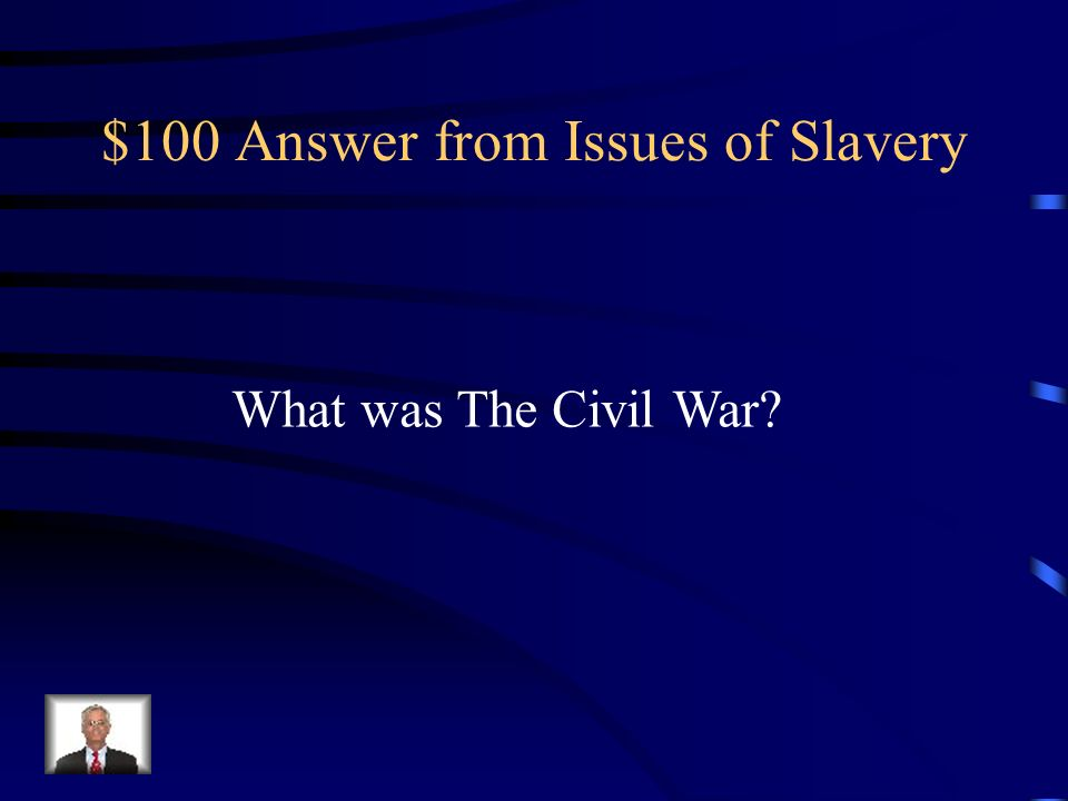 $100 Question from Issues of Slavery The issue of slavery sparked a disagreement between the North and South in America which eventually led to this e