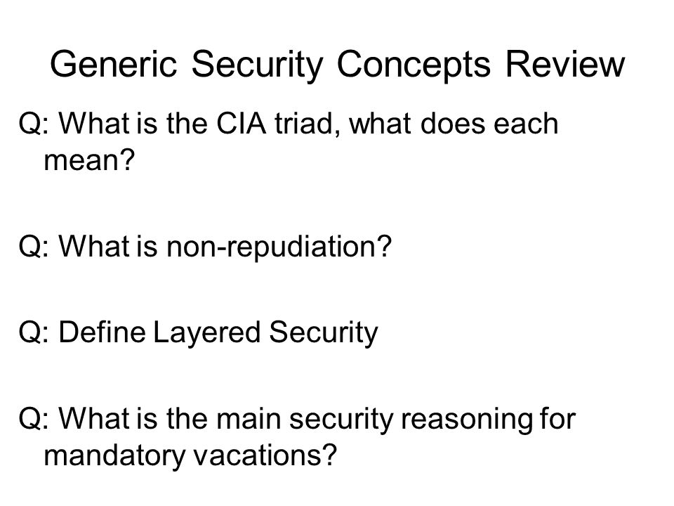 Generic Security Concepts Review Q: What is the CIA triad, what does each mean? Q: What is non-repudiation? Q: Define Layered Security Q: What is the