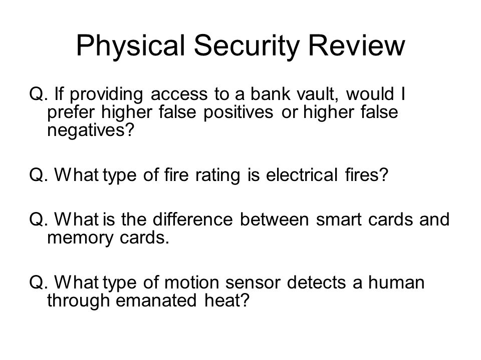 Physical Security Review Q. If providing access to a bank vault, would I prefer higher false positives or higher false negatives? Q. What type of fire