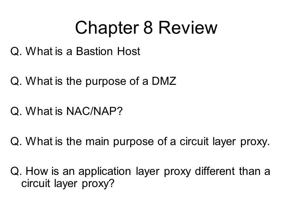 Chapter 8 Review Q. What is a Bastion Host Q. What is the purpose of a DMZ Q. What is NAC/NAP? Q. What is the main purpose of a circuit layer proxy. Q