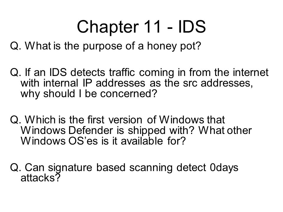 Chapter 11 - IDS Q. What is the purpose of a honey pot? Q. If an IDS detects traffic coming in from the internet with internal IP addresses as the src