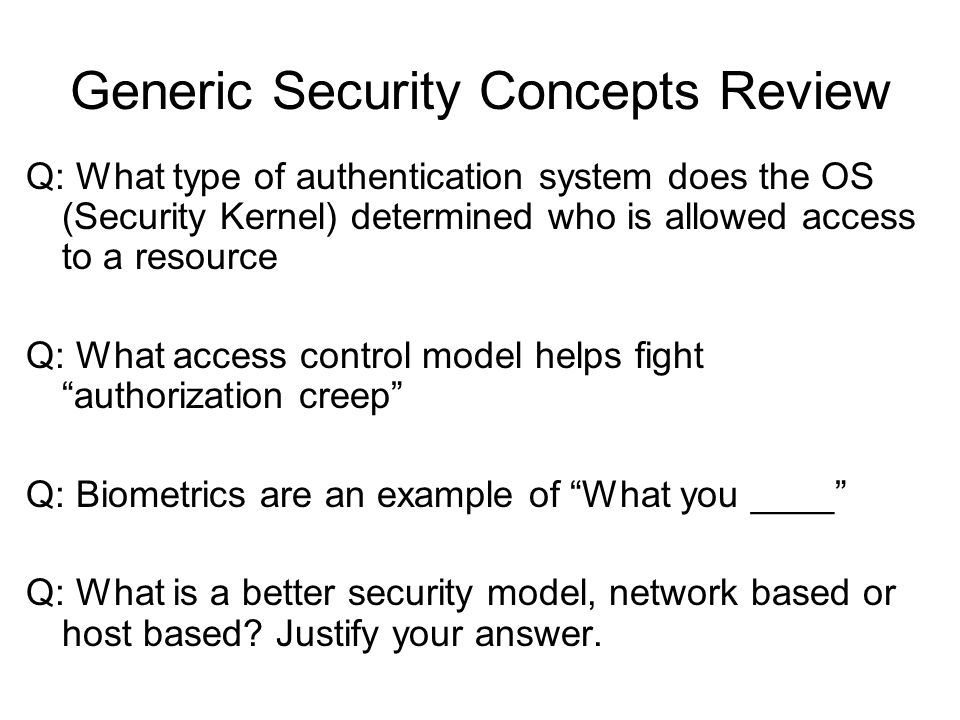 Generic Security Concepts Review Q: What type of authentication system does the OS (Security Kernel) determined who is allowed access to a resource Q:
