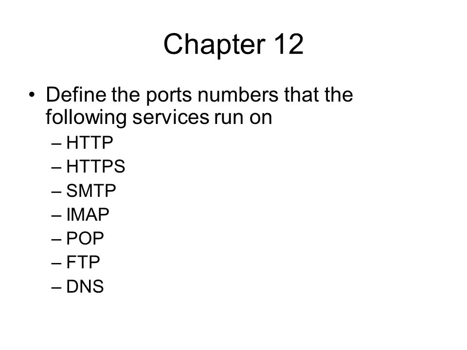 Chapter 12 Define the ports numbers that the following services run on –HTTP –HTTPS –SMTP –IMAP –POP –FTP –DNS