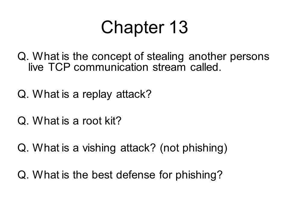Chapter 13 Q. What is the concept of stealing another persons live TCP communication stream called. Q. What is a replay attack? Q. What is a root kit?