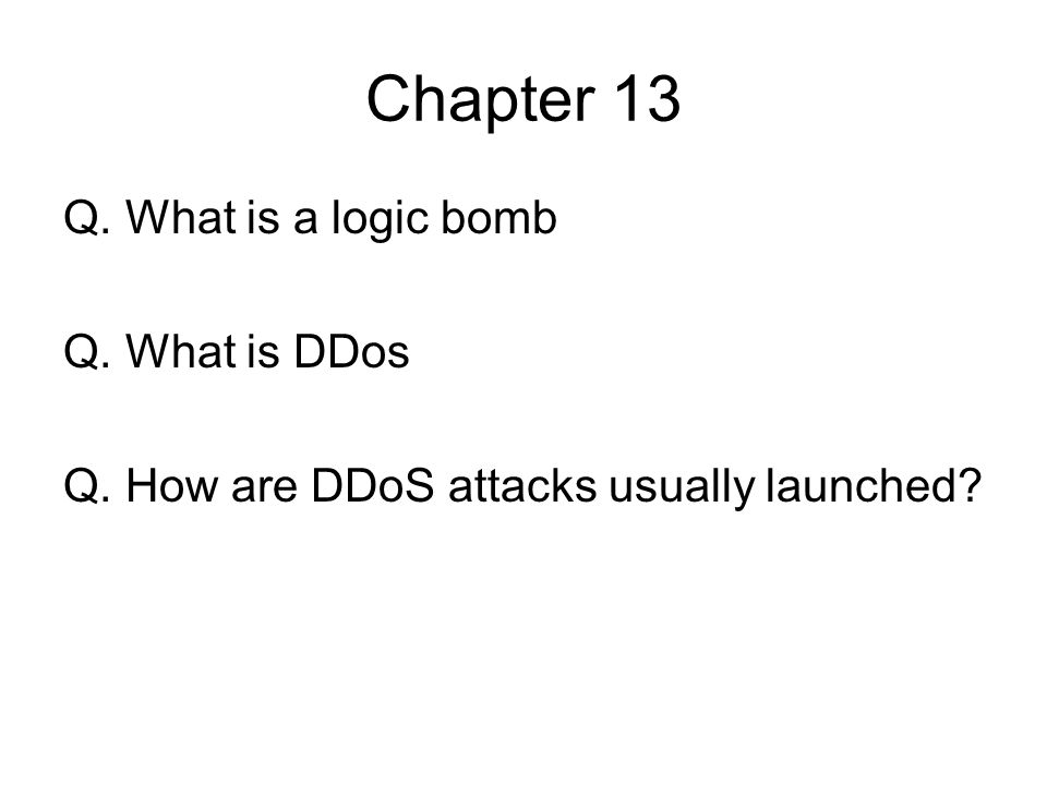 Chapter 13 Q. What is a logic bomb Q. What is DDos Q. How are DDoS attacks usually launched?
