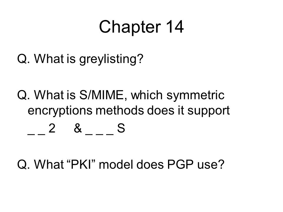 Chapter 14 Q. What is greylisting? Q. What is S/MIME, which symmetric encryptions methods does it support _ _ 2& _ _ _ S Q. What PKI model does PGP us