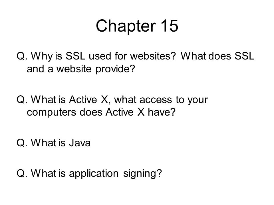 Chapter 15 Q. Why is SSL used for websites? What does SSL and a website provide? Q. What is Active X, what access to your computers does Active X have