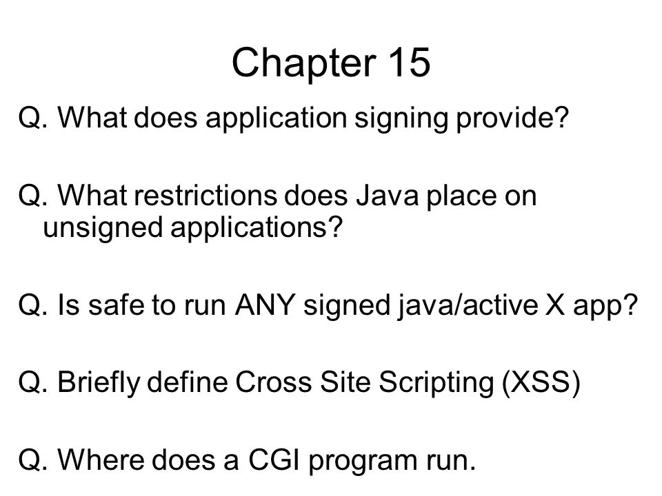 Chapter 15 Q. What does application signing provide? Q. What restrictions does Java place on unsigned applications? Q. Is safe to run ANY signed java/