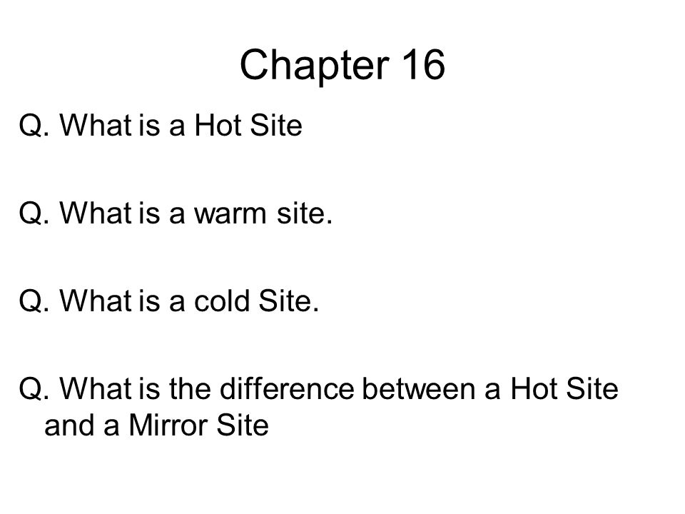 Chapter 16 Q. What is a Hot Site Q. What is a warm site. Q. What is a cold Site. Q. What is the difference between a Hot Site and a Mirror Site