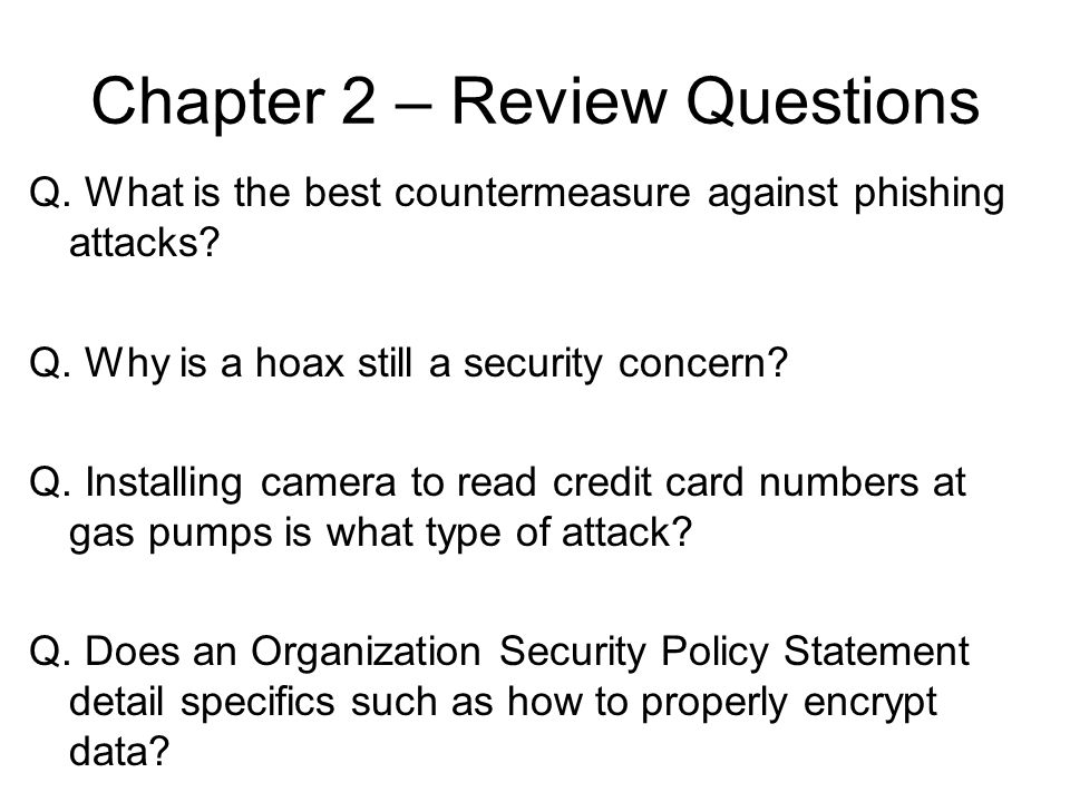 Chapter 2 – Review Questions Q. What is the best countermeasure against phishing attacks? Q. Why is a hoax still a security concern? Q. Installing cam