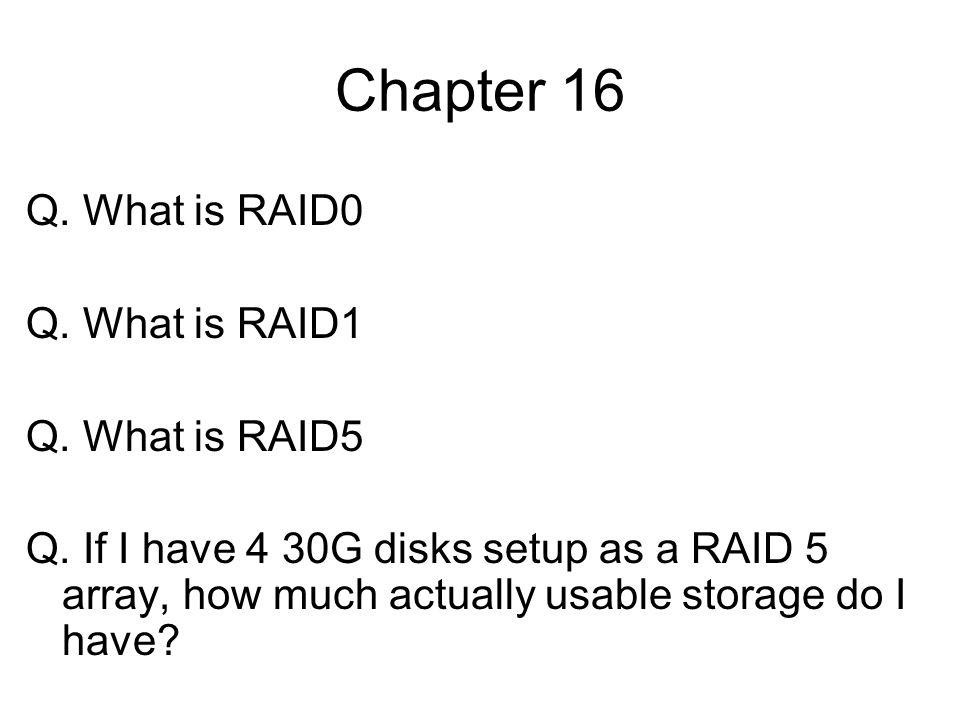 Chapter 16 Q. What is RAID0 Q. What is RAID1 Q. What is RAID5 Q. If I have 4 30G disks setup as a RAID 5 array, how much actually usable storage do I