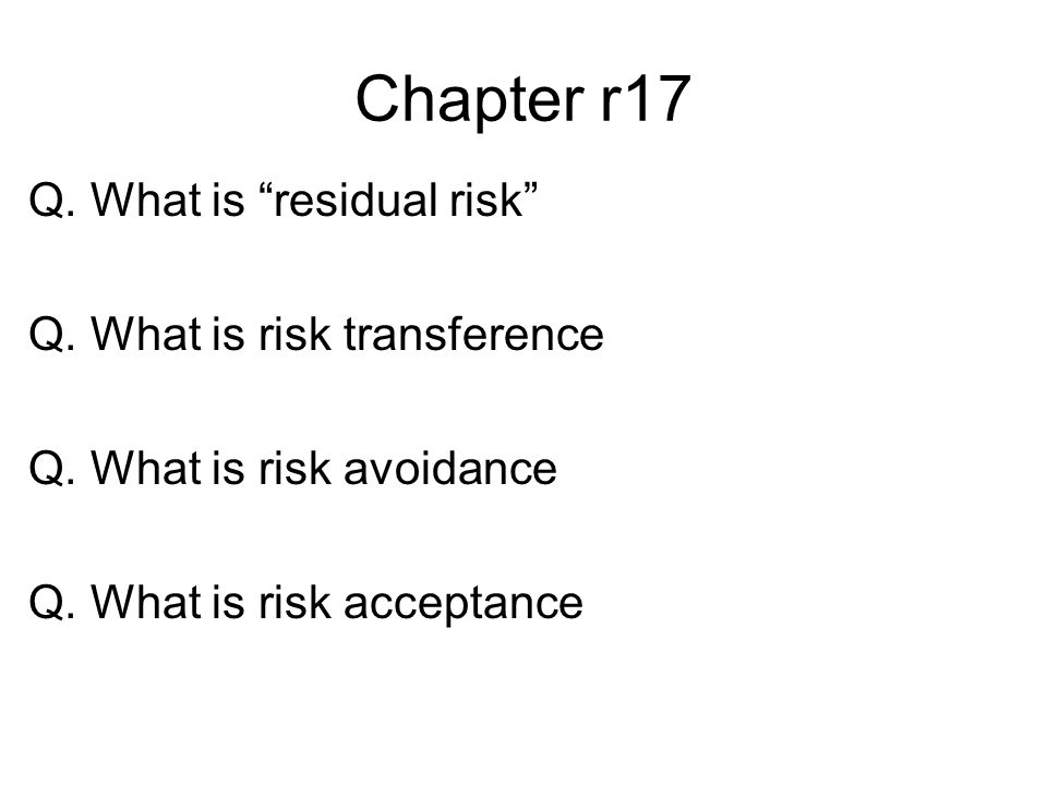 Chapter r17 Q. What is residual risk Q. What is risk transference Q. What is risk avoidance Q. What is risk acceptance