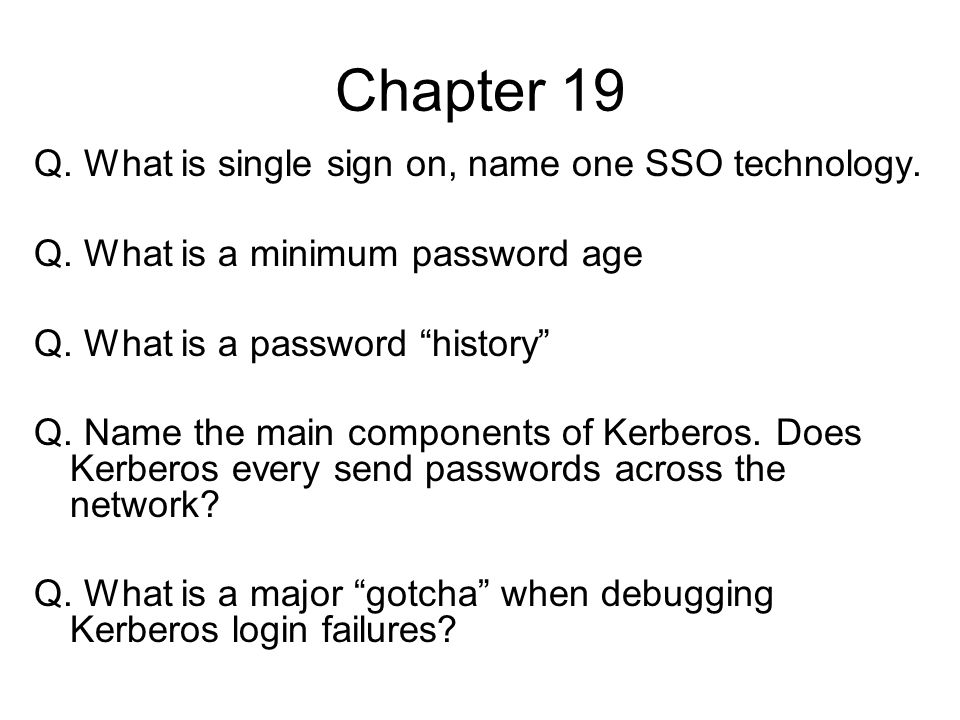 Chapter 19 Q. What is single sign on, name one SSO technology. Q. What is a minimum password age Q. What is a password history Q. Name the main compon