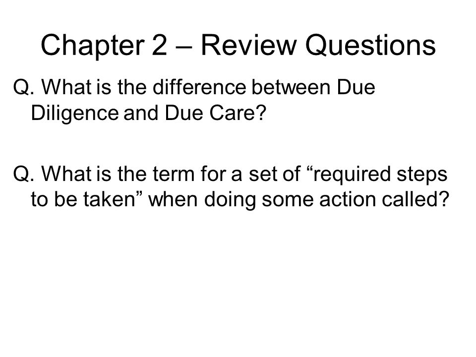Chapter 2 – Review Questions Q. What is the difference between Due Diligence and Due Care? Q. What is the term for a set of required steps to be taken