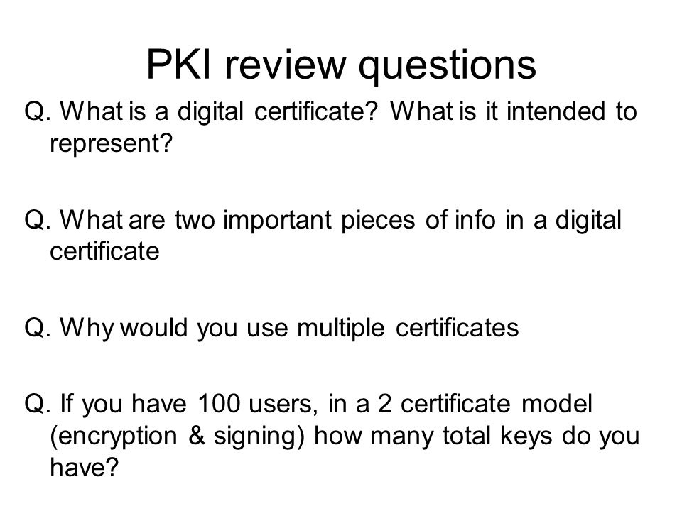 PKI review questions Q. What is a digital certificate? What is it intended to represent? Q. What are two important pieces of info in a digital certifi