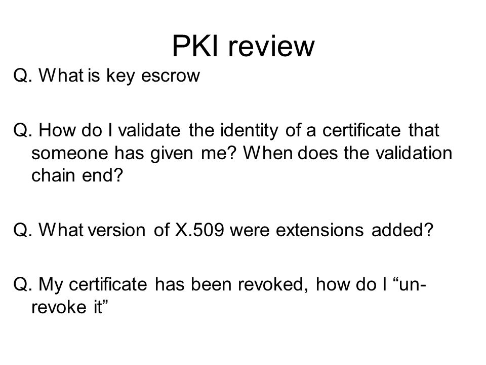 PKI review Q. What is key escrow Q. How do I validate the identity of a certificate that someone has given me? When does the validation chain end? Q.