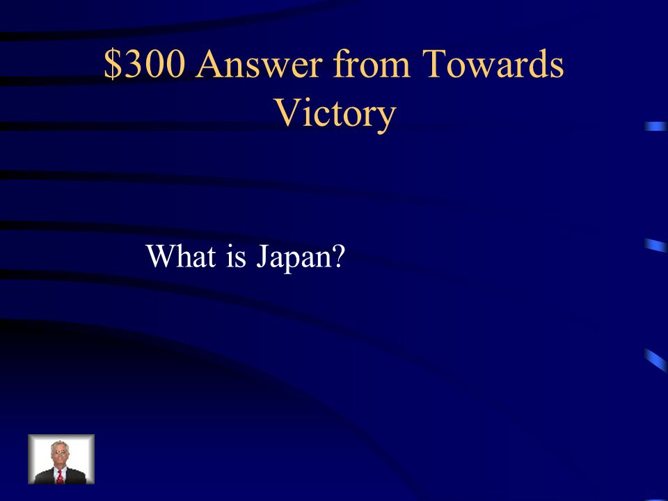 $300 Question from Towards Victory After winning the war in Europe, the Allies focused on what country