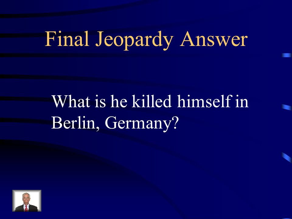 Final Jeopardy How was Adolf Hitler killed
