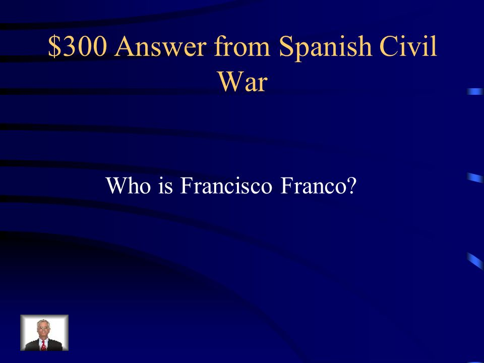 $300 Answer from Spanish Civil War Who is Francisco Franco?