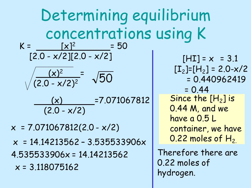 Determining equilibrium concentrations using K K = [x] 2 = 50 [2.0 - x/2][2.0 - x/2] (x) 2 = (2.0 - x/2) 2 (x) =7.071067812 (2.0 - x/2) x = 7.071067812(2.0 - x/2) x = 14.14213562 – 3.535533906x 4.535533906x = 14.14213562 x = 3.118075162 [HI] = x= 3.1 [I 2 ]=[H 2 ] = 2.0-x/2 = 0.440962419 = 0.44 Since the [H 2 ] is 0.44 M, and we have a 0.5 L container, we have 0.22 moles of H 2.