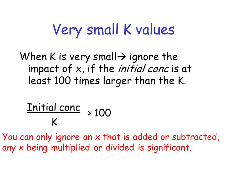 Very small K values When K is very small ignore the impact of x, if the initial conc is at least 100 times larger than the K.