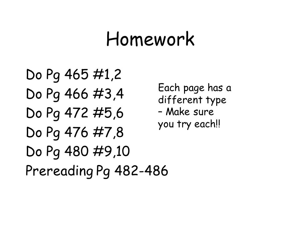 Homework Do Pg 465 #1,2 Do Pg 466 #3,4 Do Pg 472 #5,6 Do Pg 476 #7,8 Do Pg 480 #9,10 Prereading Pg 482-486 Each page has a different type – Make sure you try each!!