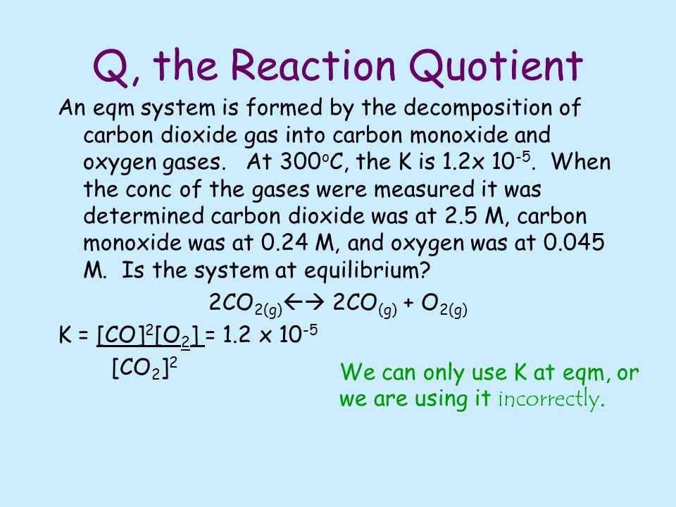 Q, the Reaction Quotient An eqm system is formed by the decomposition of carbon dioxide gas into carbon monoxide and oxygen gases.