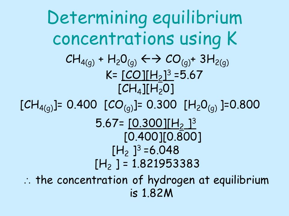 Determining equilibrium concentrations using K CH 4(g) + H 2 0 (g) CO (g) + 3H 2(g) K= [CO][H 2 ] 3 =5.67 [CH 4 ][H 2 0] [CH 4(g) ]= [CO (g) ]= [H 2 0 (g) ]= = [0.300][H 2 ] 3 [0.400][0.800] [H 2 ] 3 =6.048 [H 2 ] = the concentration of hydrogen at equilibrium is 1.82M