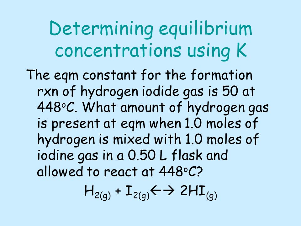 Determining equilibrium concentrations using K The eqm constant for the formation rxn of hydrogen iodide gas is 50 at 448 o C.