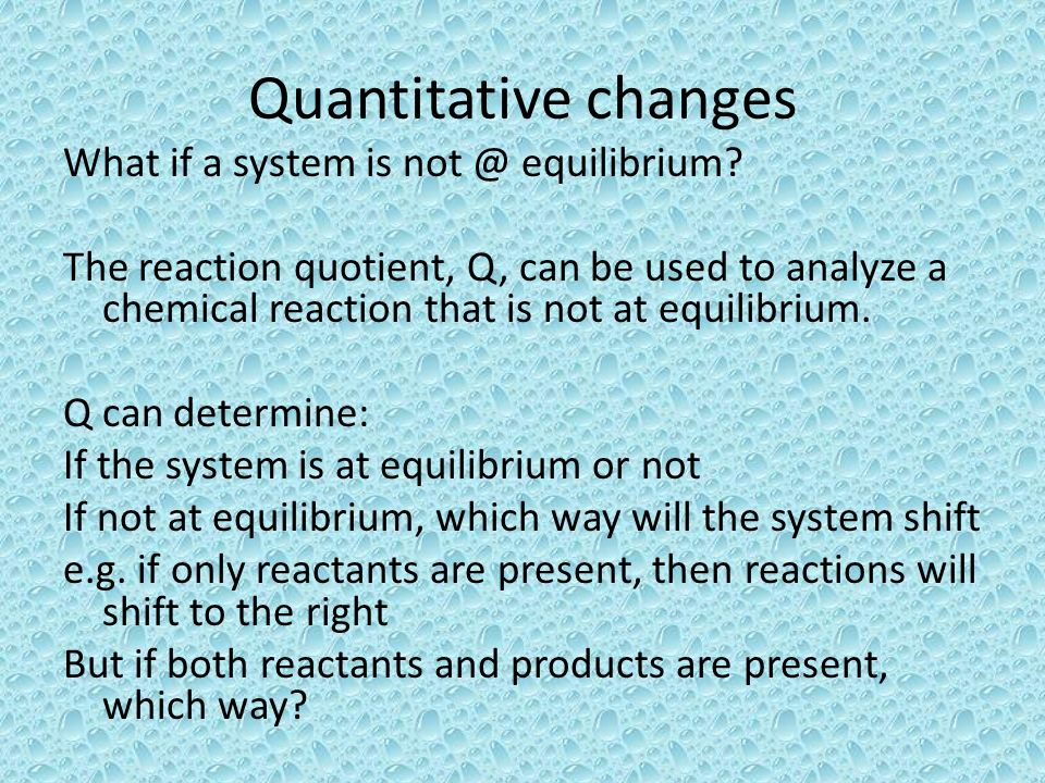 Quantitative changes What if a system is not @ equilibrium? The reaction quotient, Q, can be used to analyze a chemical reaction that is not at equili