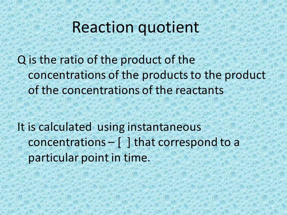 Reaction quotient Q is the ratio of the product of the concentrations of the products to the product of the concentrations of the reactants It is calc