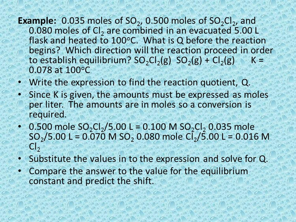 Example: 0.035 moles of SO 2, 0.500 moles of SO 2 Cl 2, and 0.080 moles of Cl 2 are combined in an evacuated 5.00 L flask and heated to 100 o C. What