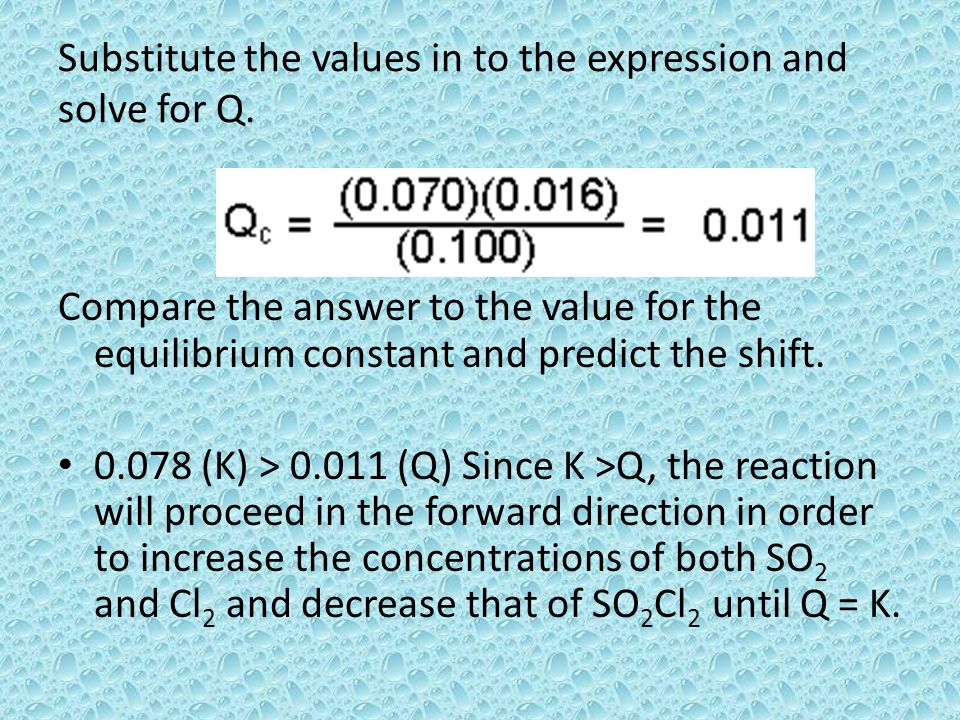 Substitute the values in to the expression and solve for Q. Compare the answer to the value for the equilibrium constant and predict the shift. 0.078