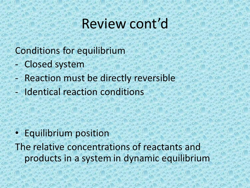 Review contd Conditions for equilibrium -Closed system -Reaction must be directly reversible -Identical reaction conditions Equilibrium position The r