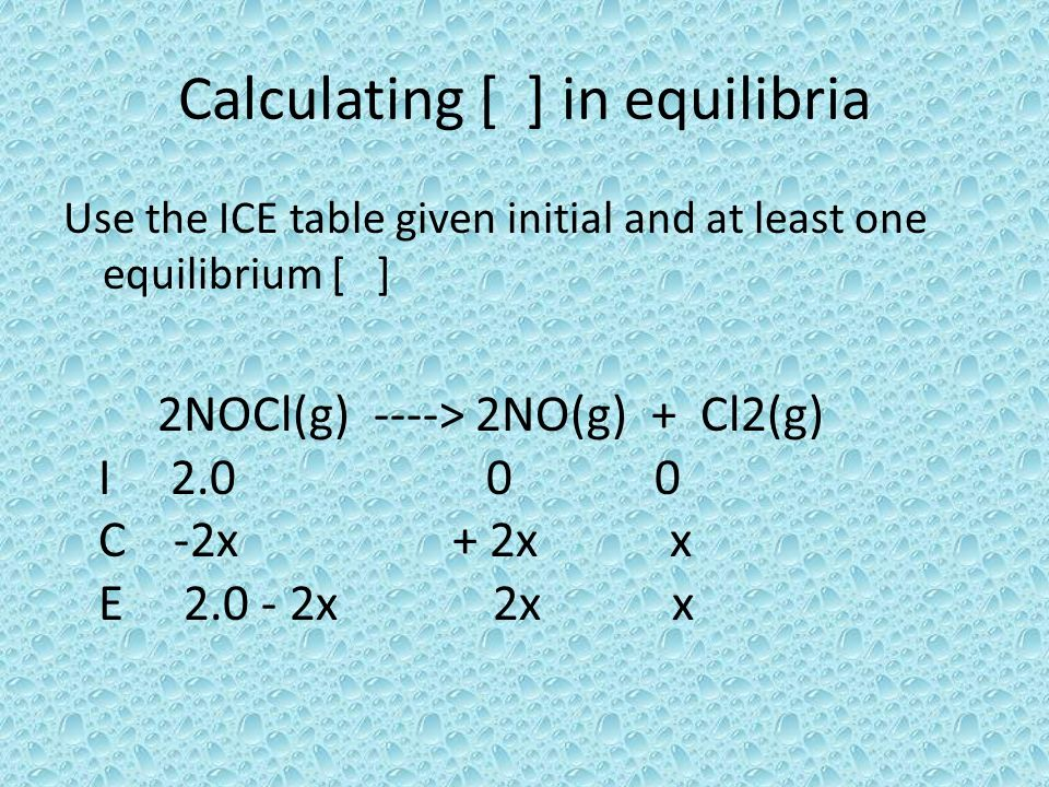 Calculating [ ] in equilibria Use the ICE table given initial and at least one equilibrium [ ] 2NOCl(g) ----> 2NO(g) + Cl2(g) I 2.0 0 0 C -2x + 2x x E