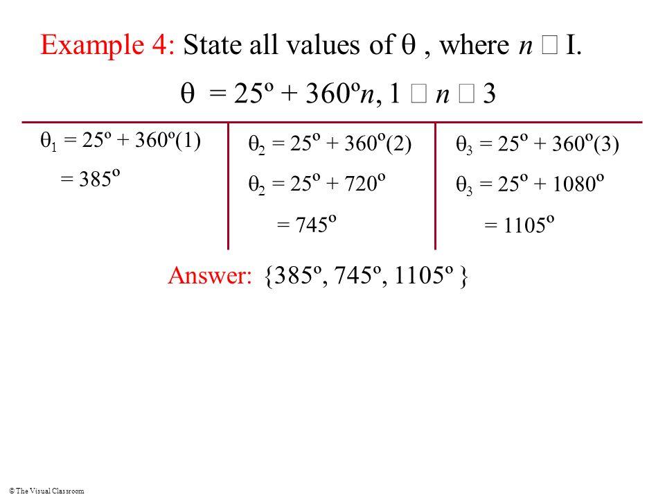 © The Visual Classroom Example 4: State all values of, where n I. = 25º + 360ºn, 1 n 3 = 25º + 360º(1) = 385 º = 25 º + 360 º (2) = 745 º = 25 º + 720