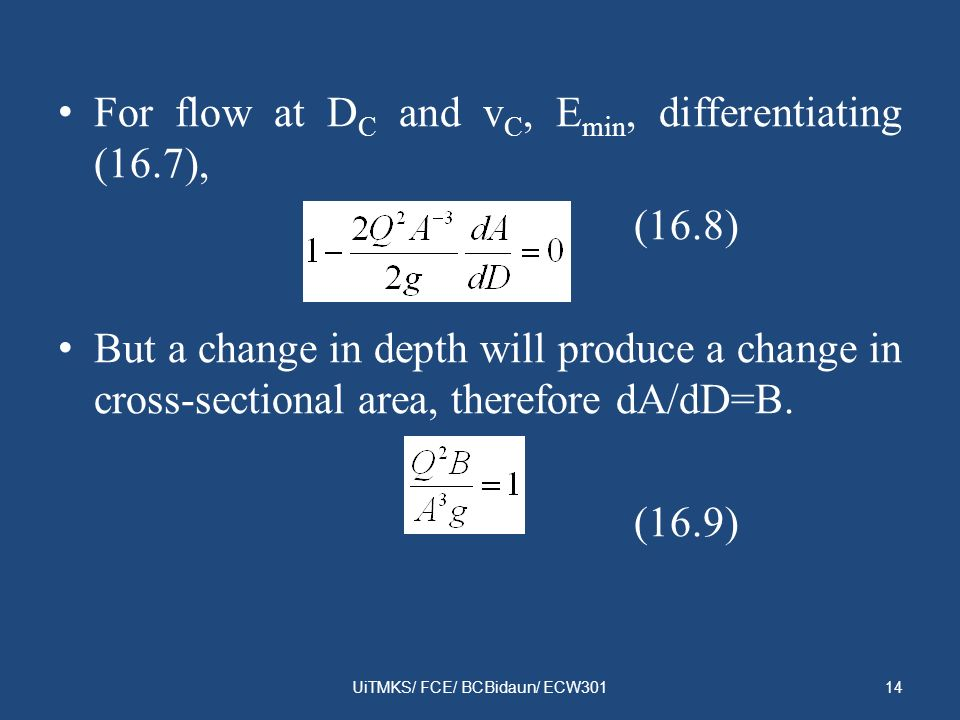 For flow at D C and v C, E min, differentiating (16.7), (16.8) But a change in depth will produce a change in cross-sectional area, therefore dA/dD=B.