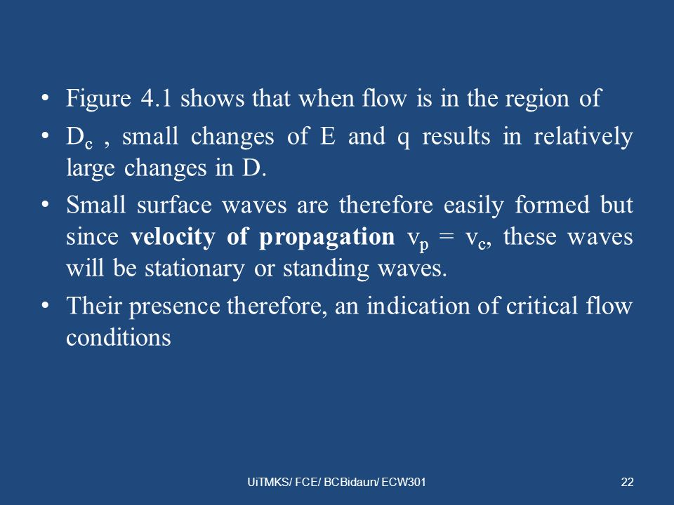 Figure 4.1 shows that when flow is in the region of D c, small changes of E and q results in relatively large changes in D. Small surface waves are th