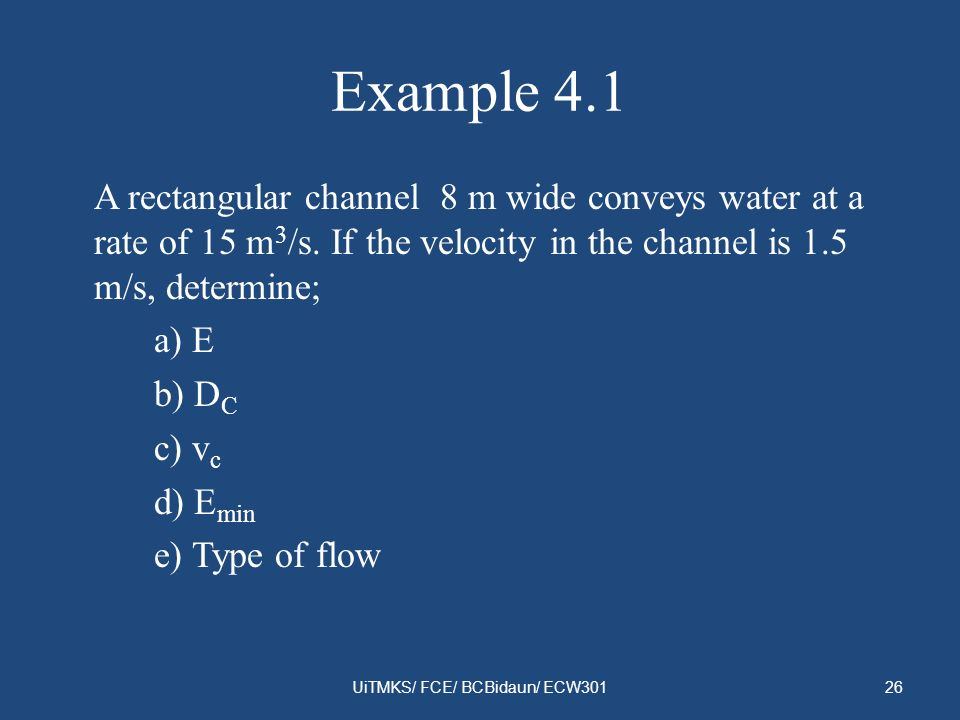 Example 4.1 A rectangular channel 8 m wide conveys water at a rate of 15 m 3 /s. If the velocity in the channel is 1.5 m/s, determine; a) E b) D C c)