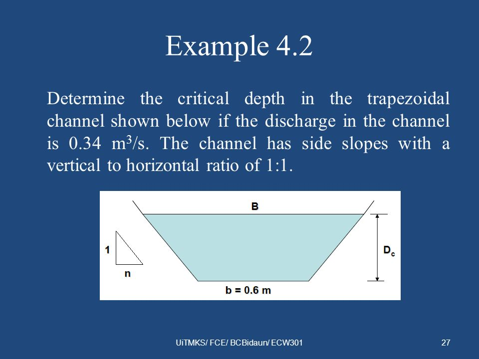 Example 4.2 Determine the critical depth in the trapezoidal channel shown below if the discharge in the channel is 0.34 m 3 /s. The channel has side s
