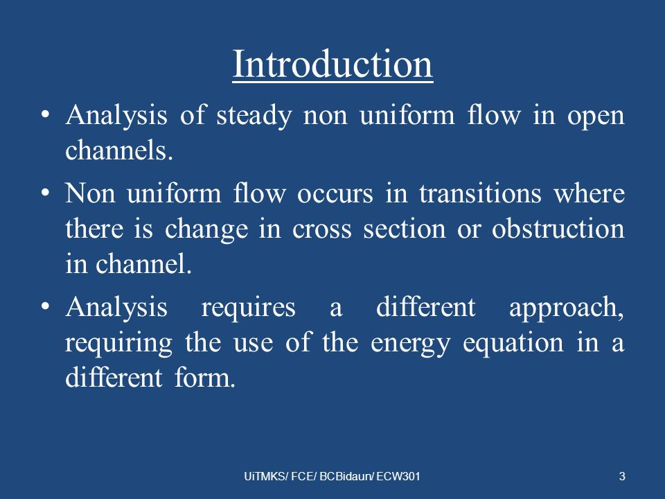 Introduction Analysis of steady non uniform flow in open channels. Non uniform flow occurs in transitions where there is change in cross section or ob