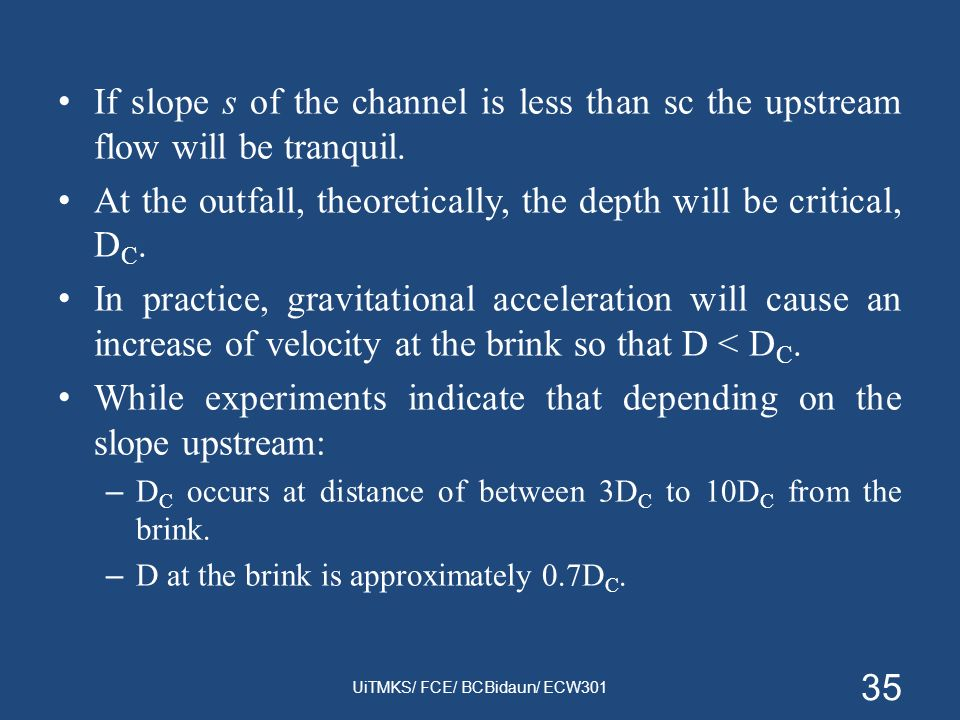 If slope s of the channel is less than sc the upstream flow will be tranquil. At the outfall, theoretically, the depth will be critical, D C. In pract