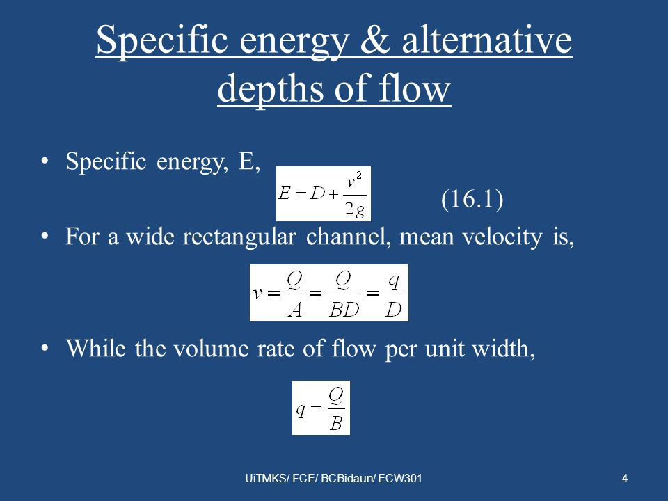 Specific energy & alternative depths of flow Specific energy, E, (16.1) For a wide rectangular channel, mean velocity is, While the volume rate of flo