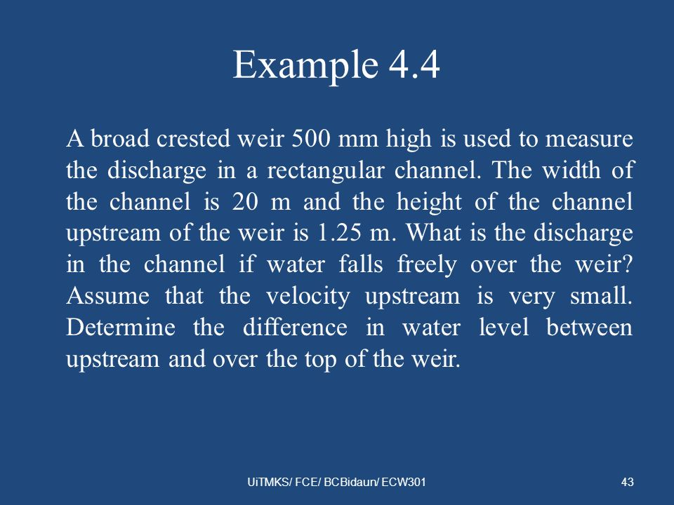 Example 4.4 A broad crested weir 500 mm high is used to measure the discharge in a rectangular channel. The width of the channel is 20 m and the heigh