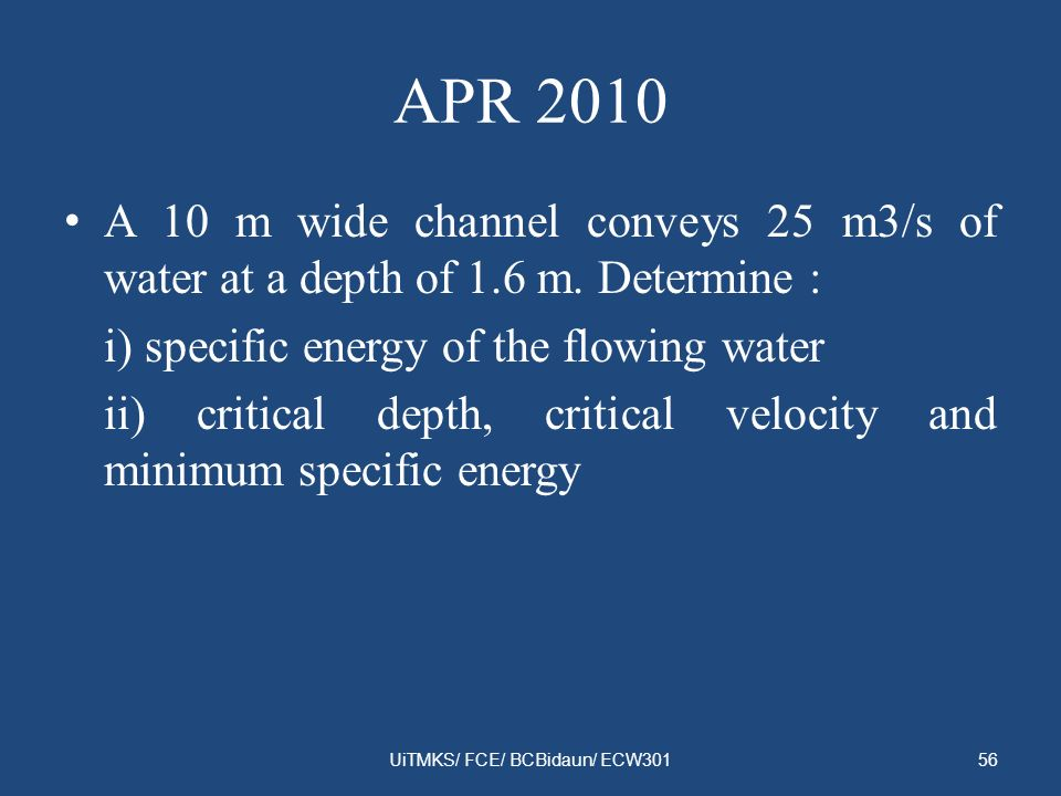 APR 2010 A 10 m wide channel conveys 25 m3/s of water at a depth of 1.6 m. Determine : i) specific energy of the flowing water ii) critical depth, cri
