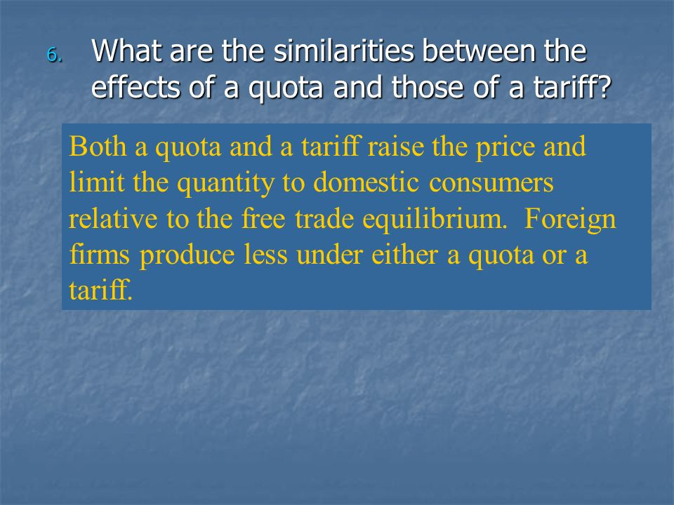 6. What are the similarities between the effects of a quota and those of a tariff? Both a quota and a tariff raise the price and limit the quantity to