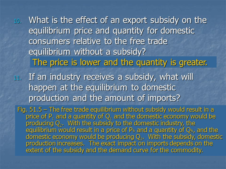 10. What is the effect of an export subsidy on the equilibrium price and quantity for domestic consumers relative to the free trade equilibrium withou