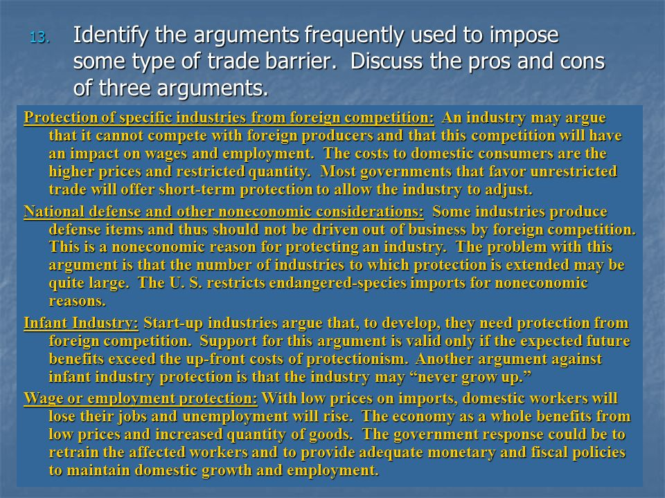 13. Identify the arguments frequently used to impose some type of trade barrier. Discuss the pros and cons of three arguments. Protection of specific