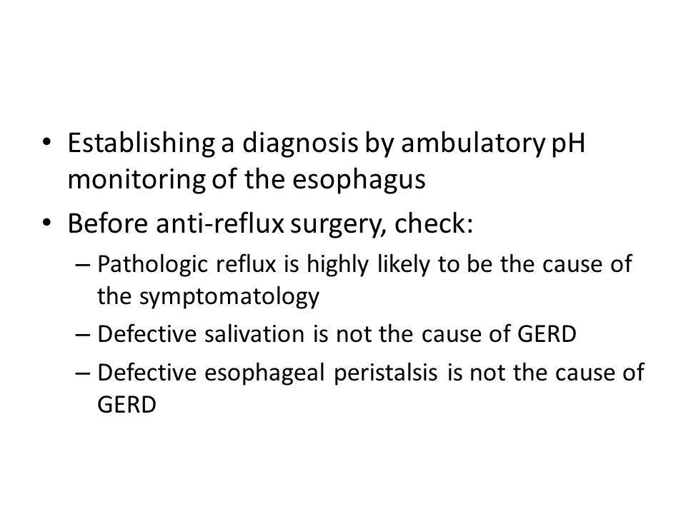 Establishing a diagnosis by ambulatory pH monitoring of the esophagus Before anti-reflux surgery, check: – Pathologic reflux is highly likely to be th